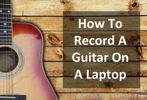How To Record A Guitar On A Laptop